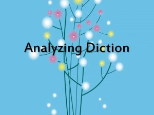 Analyzing Diction Diction word choice is the most