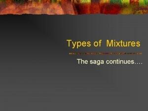 Types of Mixtures The saga continues Mixtures n