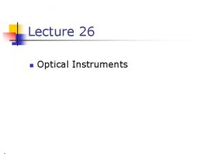 Lecture 26 n Optical Instruments Optical Instruments n