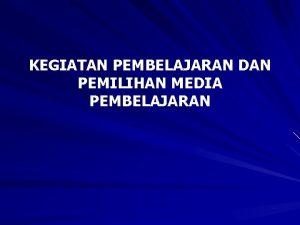 KEGIATAN PEMBELAJARAN DAN PEMILIHAN MEDIA PEMBELAJARAN prinsipprinsip kegiatan