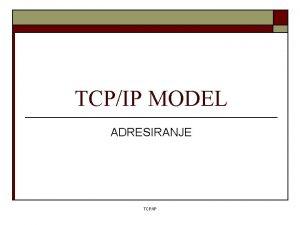 TCPIP MODEL ADRESIRANJE TCPIP TCPIP o o Internet
