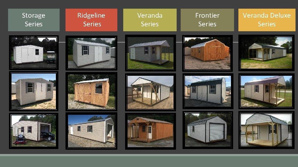 Storage Series Ridgeline Series Veranda Series Frontier Series
