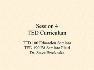 Session 4 TED Curriculum TED 100 Education Seminar