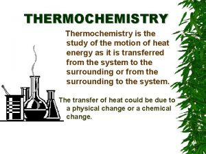 THERMOCHEMISTRY Thermochemistry is the study of the motion