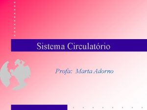 Sistema Circulatrio Profa Marta Adorno SISTEMA CIRCULATRIO Funo