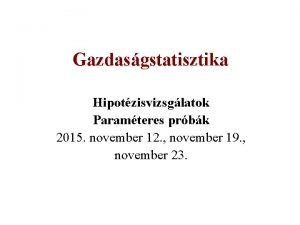 Gazdasgstatisztika Hipotzisvizsglatok Paramteres prbk 2015 november 12 november