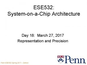 ESE 532 SystemonaChip Architecture Day 18 March 27