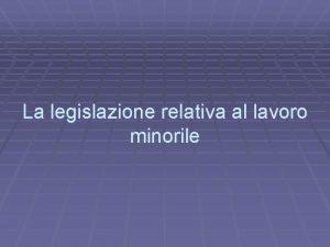La legislazione relativa al lavoro minorile Evoluzione storica