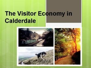 The Visitor Economy in Calderdale The Visitor Economy