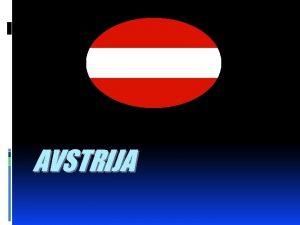 AVSTRIJA OSNOVNI PODATKI Uradni naziv Republika Avstrija Vodja