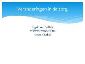 Veranderingen in de zorg Ingrid van Geffen Wijkverpleegkundige