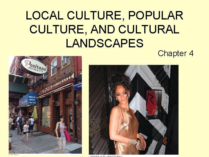 LOCAL CULTURE POPULAR CULTURE AND CULTURAL LANDSCAPES Chapter