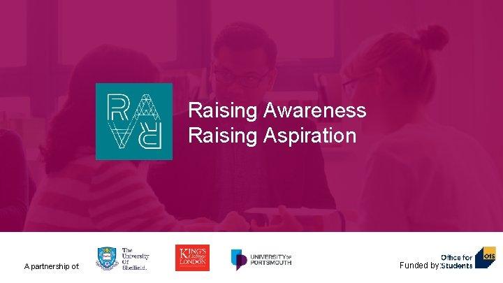 Raising Awareness Raising Aspiration A partnership of Fundedby