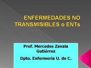 ENFERMEDADES NO TRANSMISIBLES o ENTs Prof Mercedes Zavala