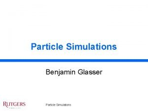 Particle Simulations Benjamin Glasser Particle Simulations Overview Physics