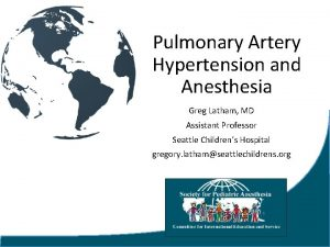 Pulmonary Artery Hypertension and Anesthesia Greg Latham MD