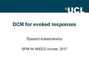 DCM for evoked responses Ryszard Auksztulewicz SPM for