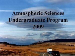 Atmospheric Sciences Undergraduate Program 2009 Atmospheric Sciences Major