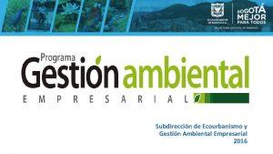 Subdireccin de Ecourbanismo y Gestin Ambiental Empresarial 2016