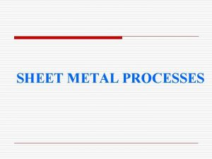 SHEET METAL PROCESSES Introduction Sheet metal is simply