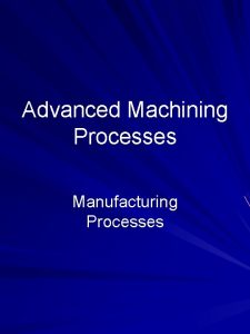 Advanced Machining Processes Manufacturing Processes Outline Chemical Milling