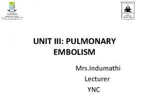 UNIT III PULMONARY EMBOLISM Mrs Indumathi Lecturer YNC