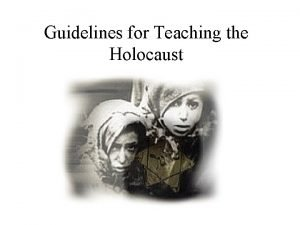 Guidelines for Teaching the Holocaust Why Teach Holocaust