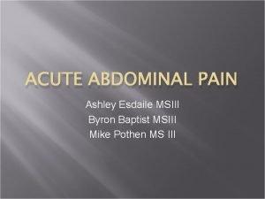 ACUTE ABDOMINAL PAIN Ashley Esdaile MSIII Byron Baptist