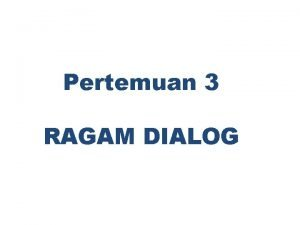 Pertemuan 3 RAGAM DIALOG Ragam dialog Dialoque Style
