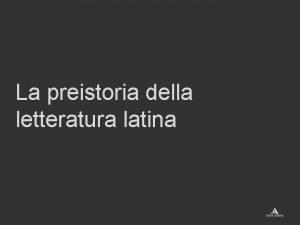 La preistoria della letteratura latina La preistoria della