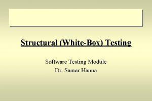 Structural WhiteBox Testing Software Testing Module Dr Samer