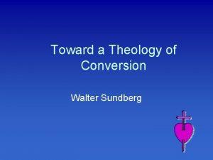 Toward a Theology of Conversion Walter Sundberg Conversion
