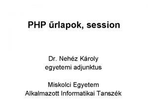 PHP rlapok session Dr Nehz Kroly egyetemi adjunktus