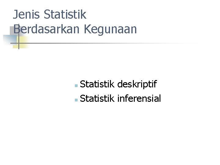 Jenis Statistik Berdasarkan Kegunaan Statistik deskriptif n Statistik