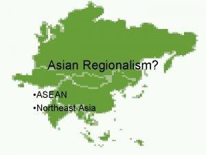 Asian Regionalism ASEAN Northeast Asia Outline Economic development