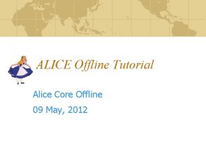 ALICE Offline Tutorial Alice Core Offline 09 May