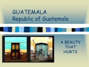 GUATEMALA Republic of Guatemala A BEAUTY THAT HURTS