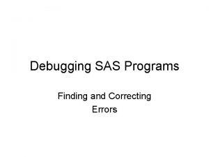 Debugging SAS Programs Finding and Correcting Errors Checking
