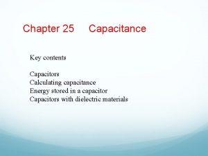 Chapter 25 Capacitance Key contents Capacitors Calculating capacitance