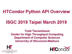 HTCondor Python API Overview ISGC 2019 Taipei March