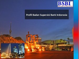 Profil Badan Supervisi Bank Indonesia PENGENALAN BSBI BADAN