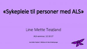 Sykepleie til personer med ALS Line Mette Teigland