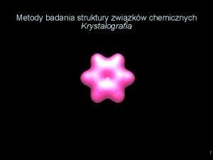 Metody badania struktury zwizkw chemicznych Krystalografia 1 B