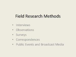Field Research Methods Interviews Observations Surveys Correspondences Public