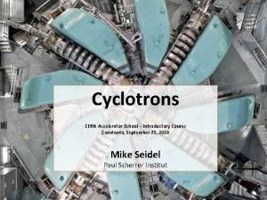 Cyclotrons CERN Accelerator School Introductory Course Constanta September