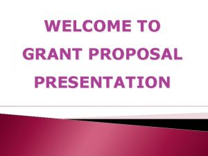 WELCOME TO GRANT PROPOSAL PRESENTATION PROPOSAL FOR GRANT