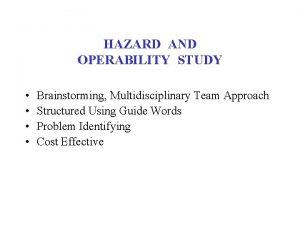 HAZARD AND OPERABILITY STUDY Brainstorming Multidisciplinary Team Approach