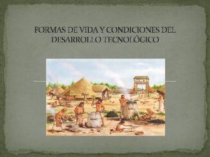 FORMAS DE VIDA Y CONDICIONES DEL DESARROLLO TECNOLGICO