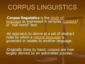 CORPUS LINGUISTICS Corpus linguistics is the study of
