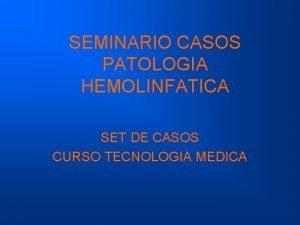 SEMINARIO CASOS PATOLOGIA HEMOLINFATICA SET DE CASOS CURSO